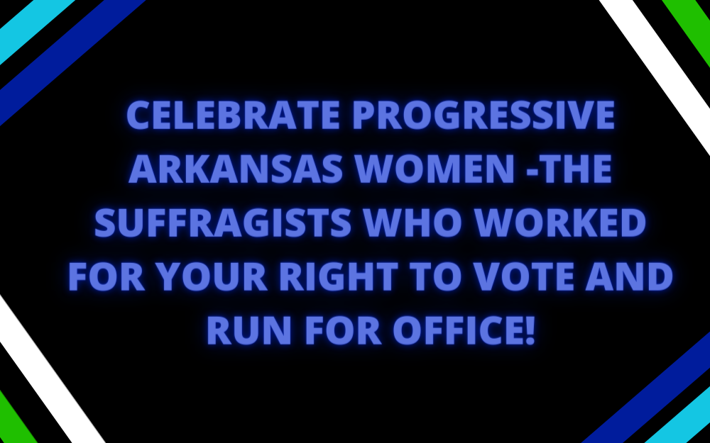 Celebrate Progressive Arkansas Women—the Suffragists who Worked for Your Right to Vote & Run for Office!